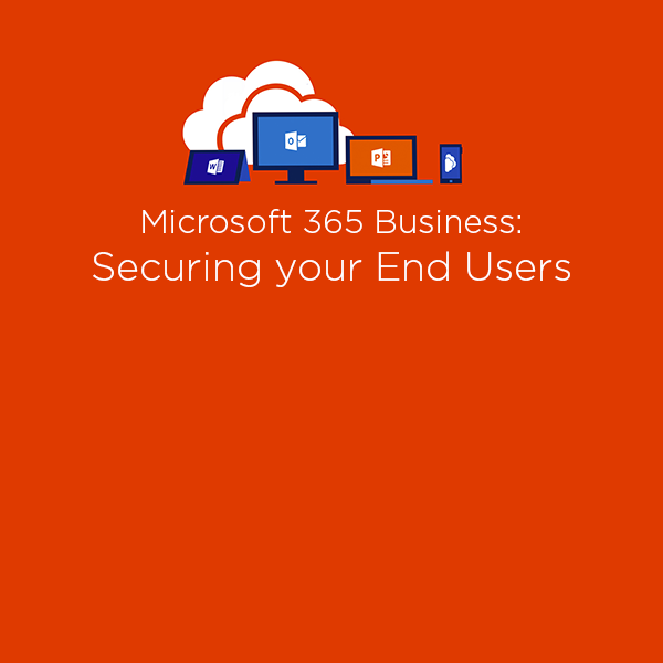 Microsoft 365 Business: Securing your End Users